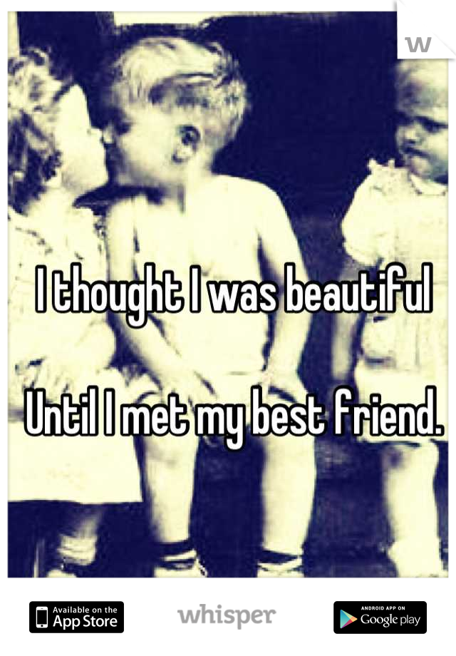 I thought I was beautiful  Until I met my best friend.
