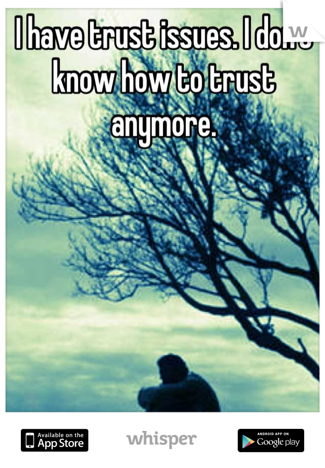 I have trust issues. I don't know how to trust anymore.