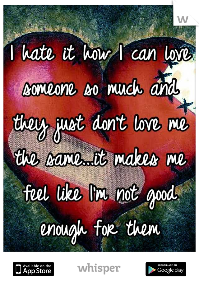 I hate it how I can love someone so much and they just don't love me the same...it makes me feel like I'm not good enough for them