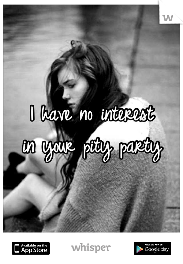I have no interest  in your pity party