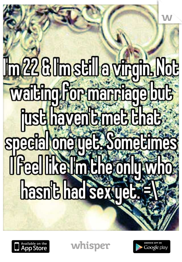 I'm 22 & I'm still a virgin. Not waiting for marriage but just haven't met that special one yet. Sometimes I feel like I'm the only who hasn't had sex yet. =\