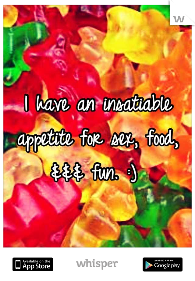 I have an insatiable appetite for sex, food, &&& fun. :)