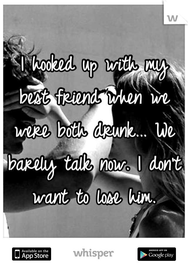 I hooked up with my best friend when we were both drunk... We barely talk now. I don't want to lose him.