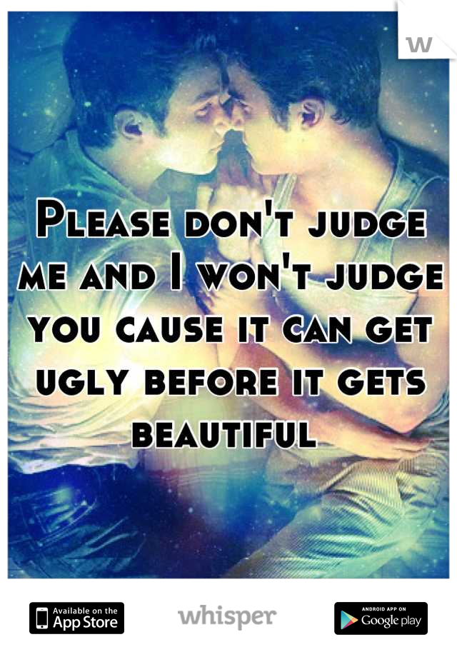 Please don't judge me and I won't judge you cause it can get ugly before it gets beautiful