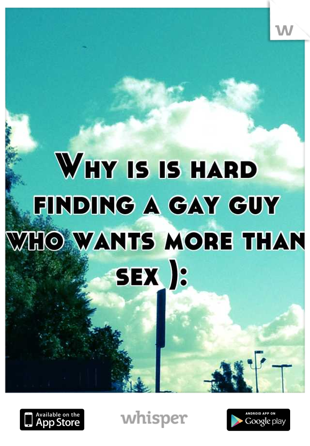 Why is is hard finding a gay guy who wants more than sex ):