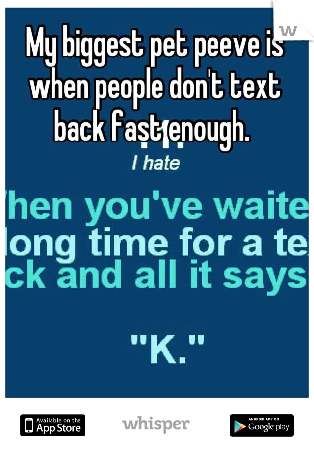 My biggest pet peeve is when people don't text back fast enough.