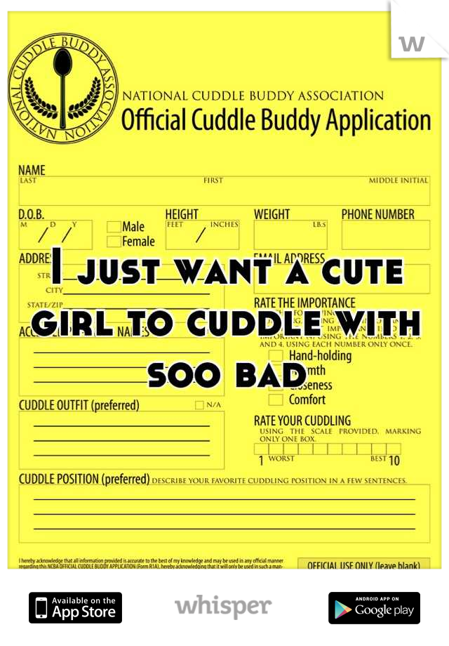 I just want a cute girl to cuddle with soo bad
