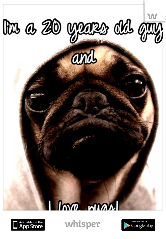 I'm a 20 years old guy and      I love pugs!