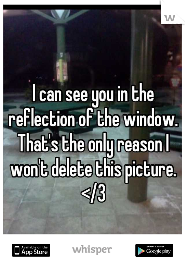 I can see you in the reflection of the window. That's the only reason I won't delete this picture. </3