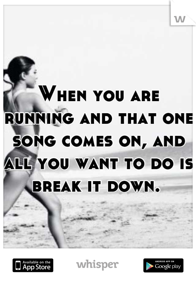When you are running and that one song comes on, and all you want to do is break it down.