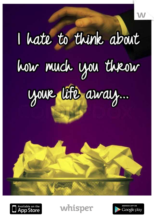 I hate to think about how much you throw your life away...