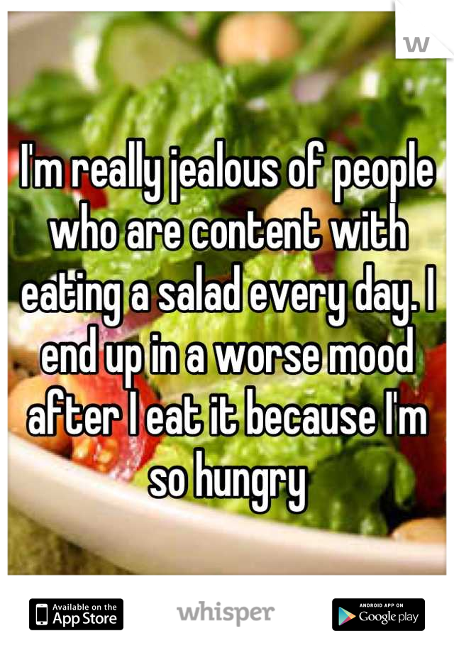 I'm really jealous of people who are content with eating a salad every day. I end up in a worse mood after I eat it because I'm so hungry