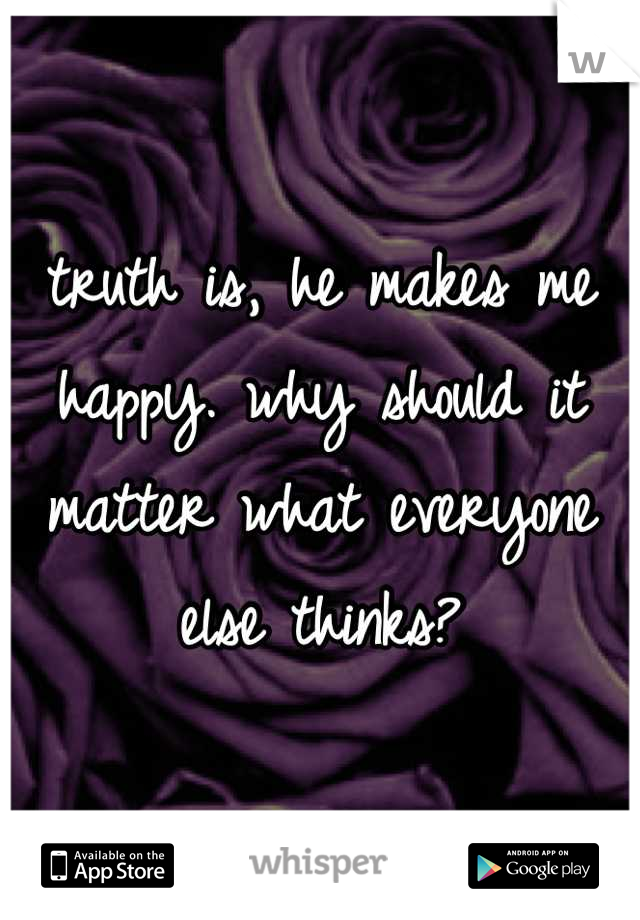 truth is, he makes me happy. why should it matter what everyone else thinks?