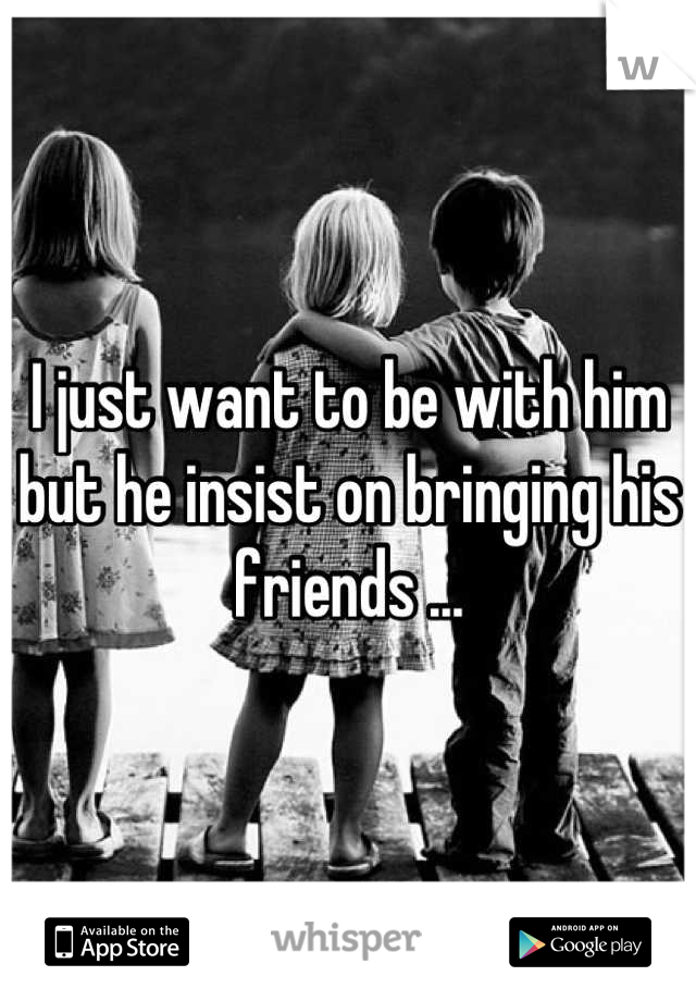 I just want to be with him but he insist on bringing his friends ...