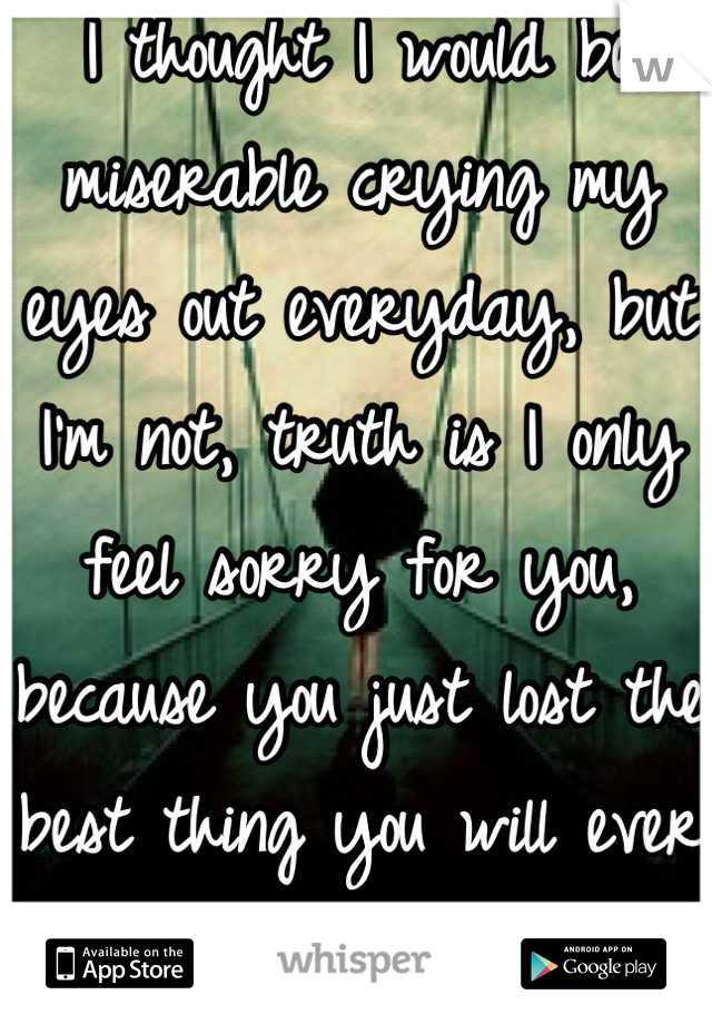 I thought I would be miserable crying my eyes out everyday, but I'm not, truth is I only feel sorry for you, because you just lost the best thing you will ever have had.