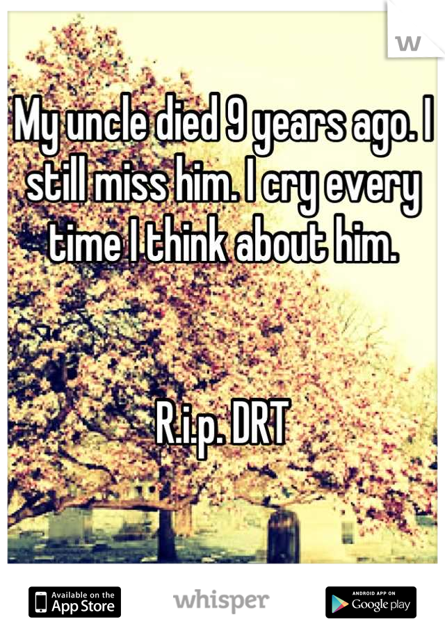 My uncle died 9 years ago. I still miss him. I cry every time I think about him.   R.i.p. DRT