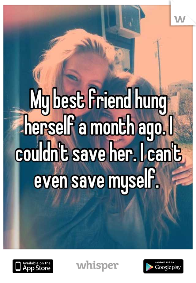 My best friend hung herself a month ago. I couldn't save her. I can't even save myself.