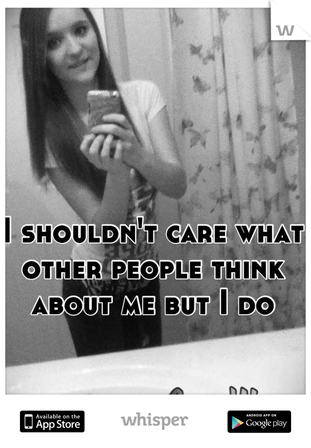 I shouldn't care what other people think about me but I do