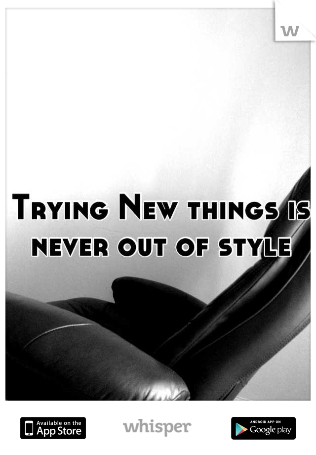 Trying New things is never out of style