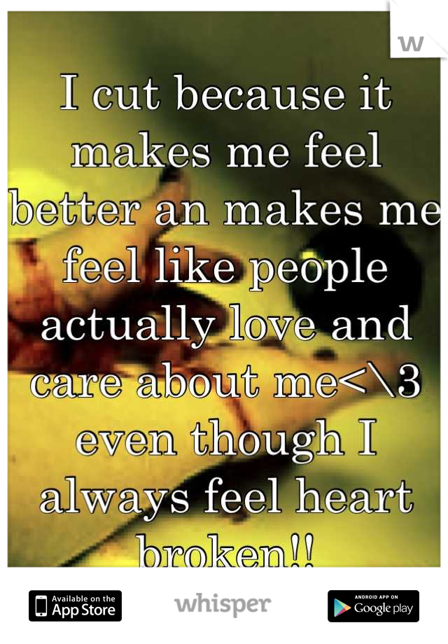 I cut because it makes me feel better an makes me feel like people actually love and care about me<\3 even though I always feel heart broken!!
