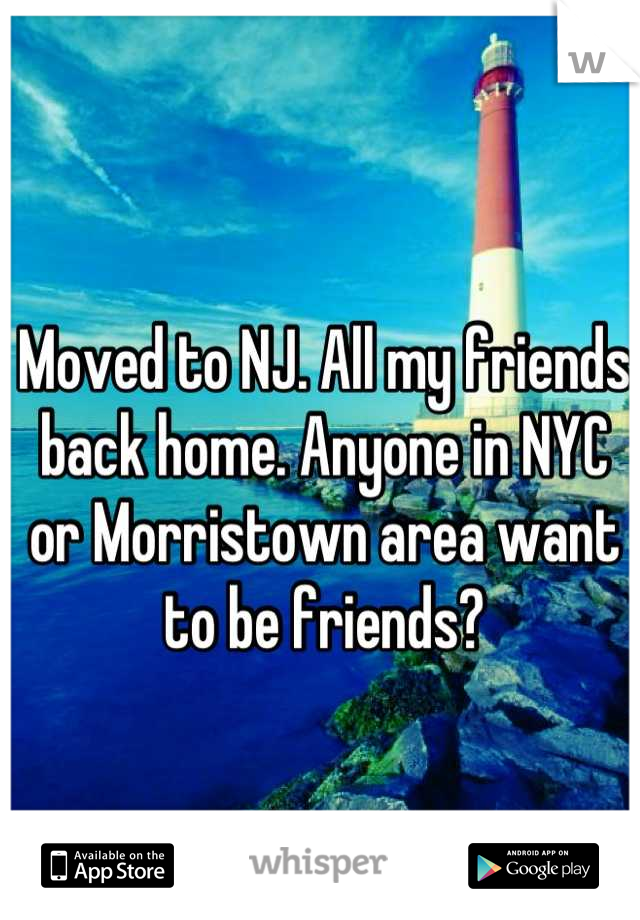 Moved to NJ. All my friends back home. Anyone in NYC or Morristown area want to be friends?