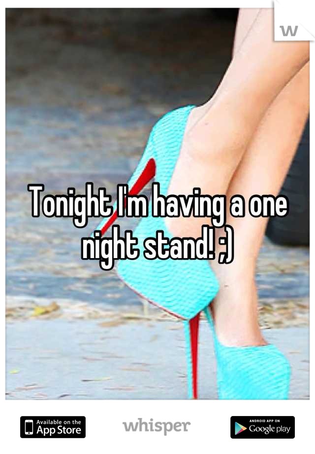 Tonight I'm having a one night stand! ;)