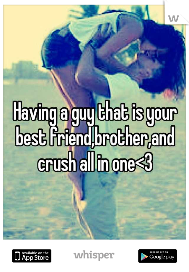 Having a guy that is your best friend,brother,and crush all in one<3