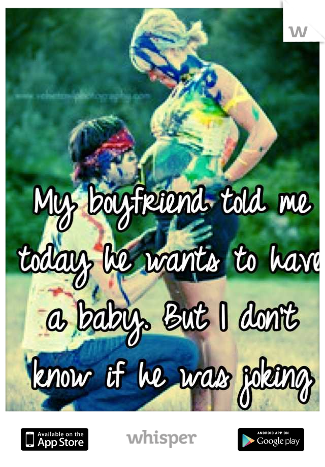My boyfriend told me today he wants to have a baby. But I don't know if he was joking or not. :/