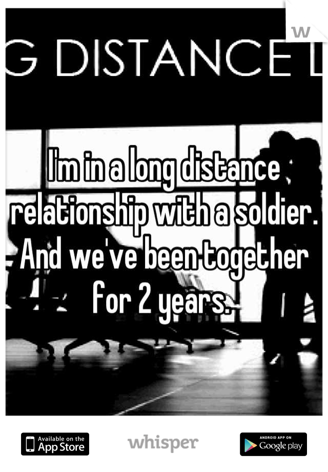 I'm in a long distance relationship with a soldier. And we've been together for 2 years.