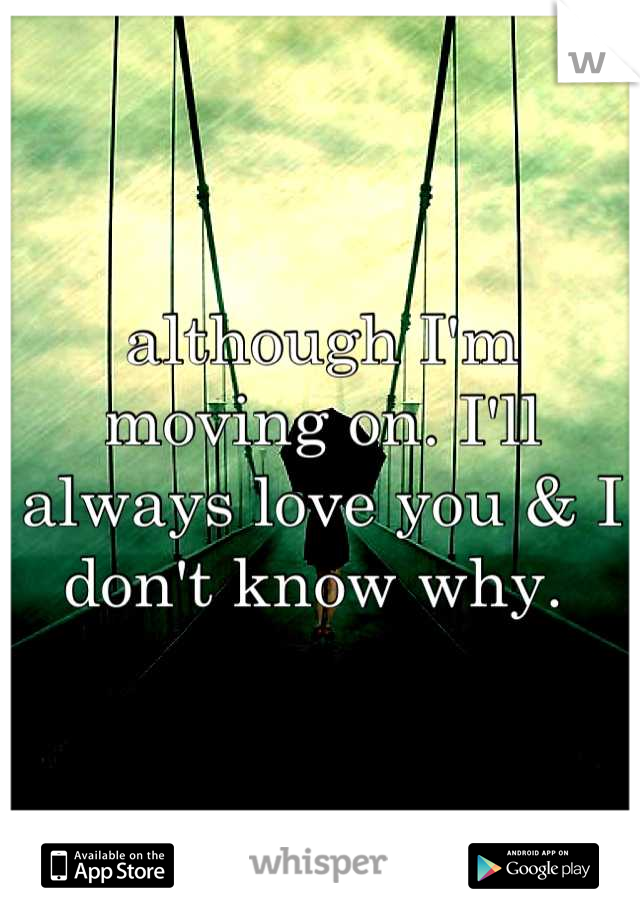 although I'm moving on. I'll always love you & I don't know why.