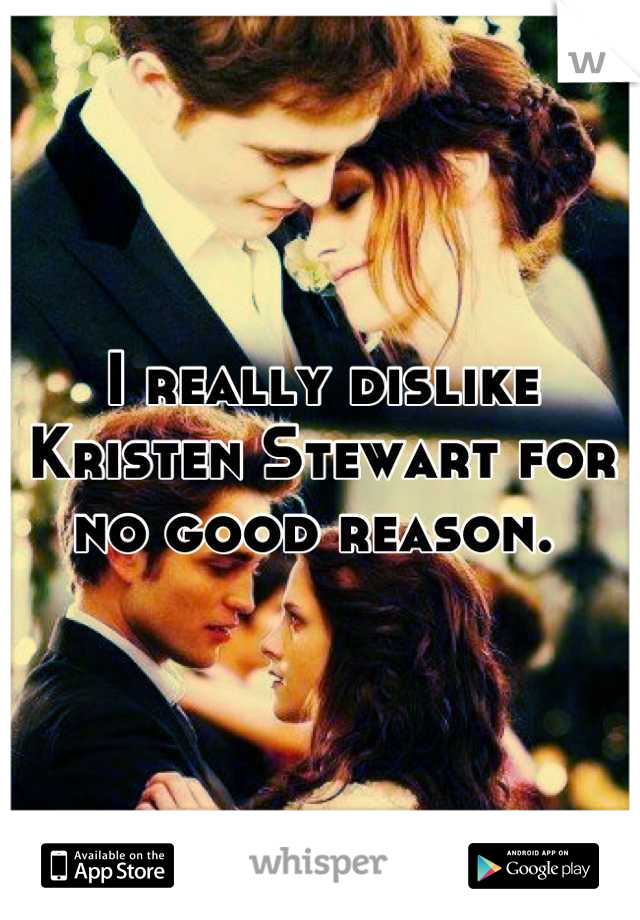 I really dislike Kristen Stewart for no good reason.