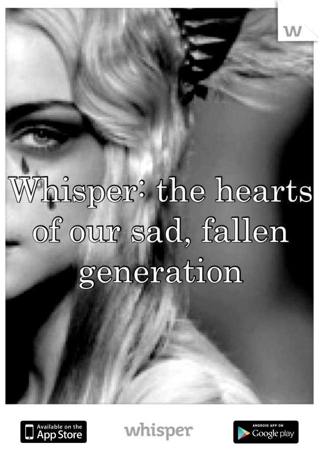 Whisper: the hearts of our sad, fallen generation