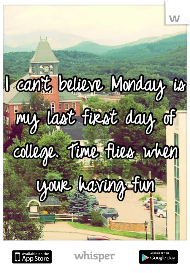 I can't believe Monday is my last first day of college. Time flies when your having fun