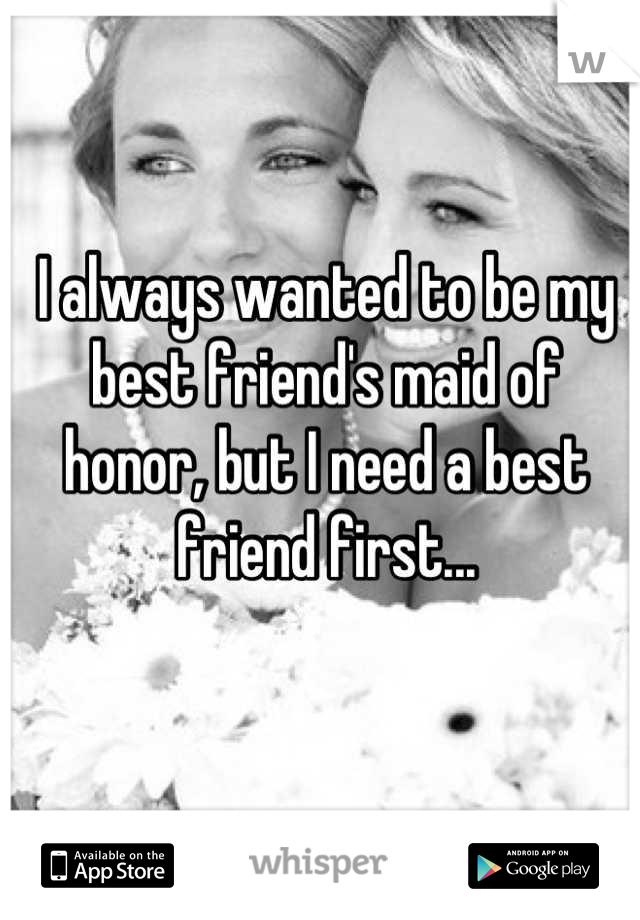 I always wanted to be my best friend's maid of honor, but I need a best friend first...