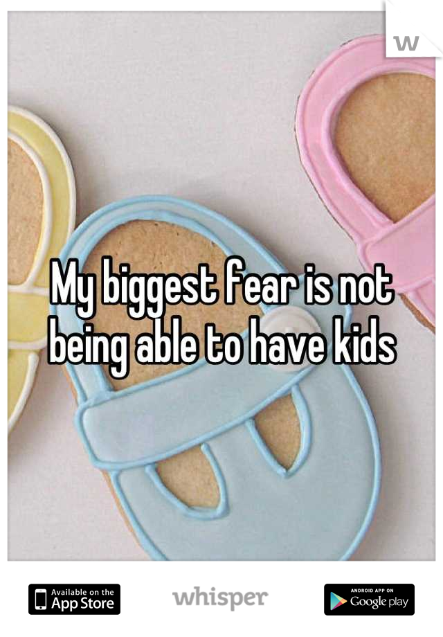 My biggest fear is not being able to have kids