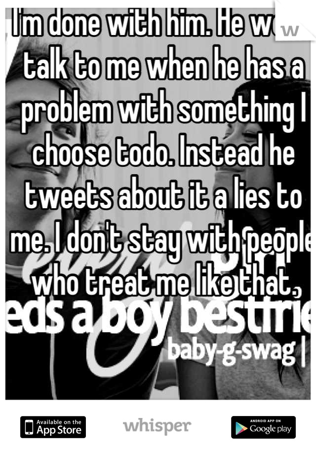 I'm done with him. He won't talk to me when he has a problem with something I choose todo. Instead he tweets about it a lies to me. I don't stay with people who treat me like that.