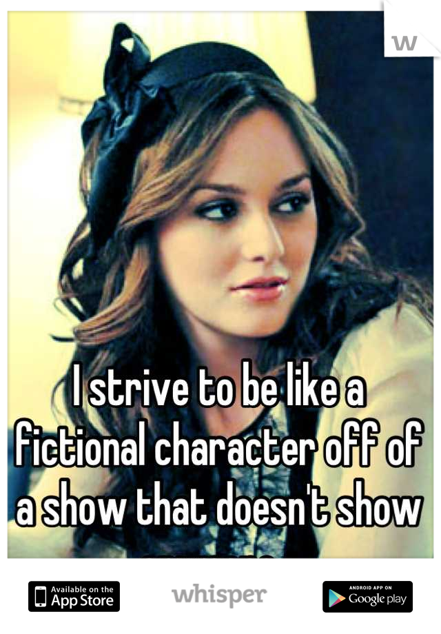 I strive to be like a fictional character off of a show that doesn't show anymore...  EVERY DAY