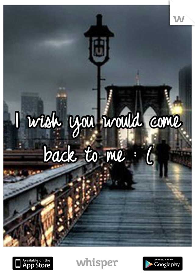 I wish you would come back to me : (