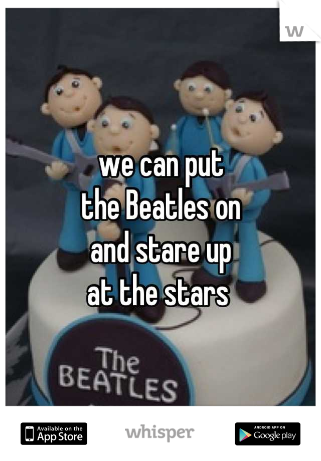we can put  the Beatles on  and stare up  at the stars