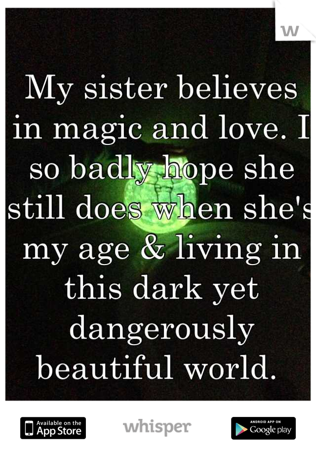 My sister believes in magic and love. I so badly hope she still does when she's my age & living in this dark yet dangerously beautiful world.