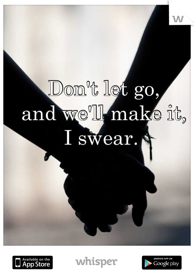 Don't let go,  and we'll make it,  I swear.