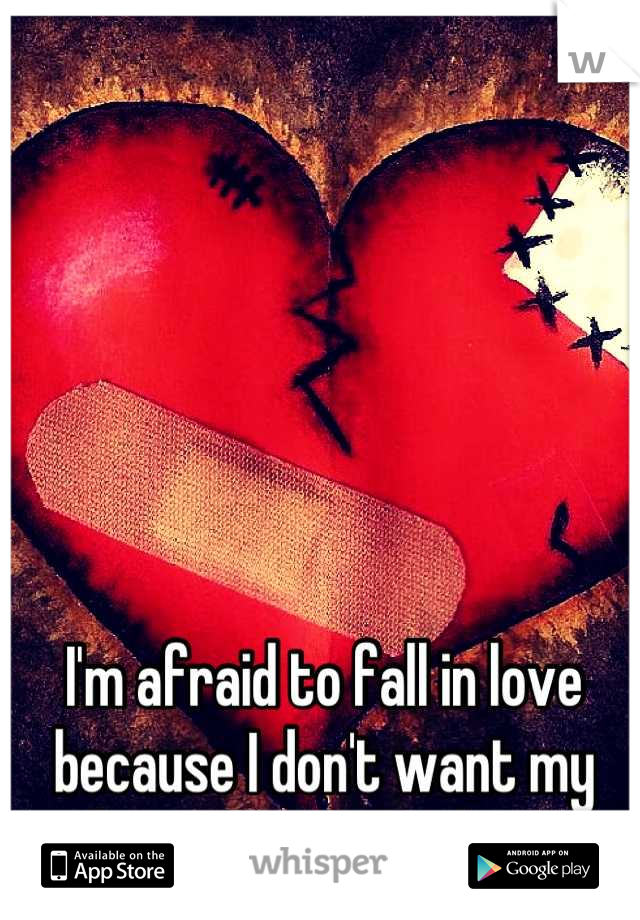 I'm afraid to fall in love because I don't want my heart to get broken.