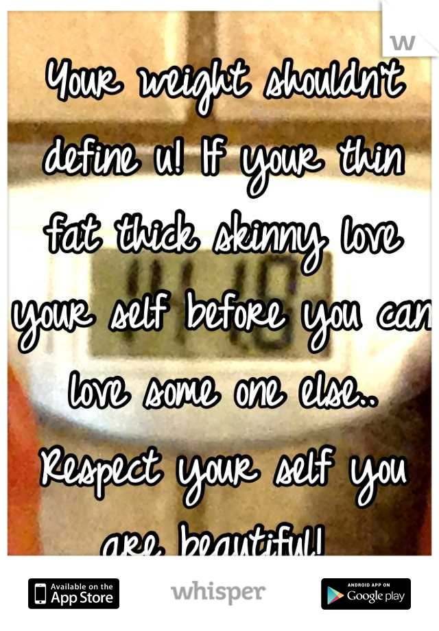 Your weight shouldn't define u! If your thin fat thick skinny love your self before you can love some one else.. Respect your self you are beautiful!