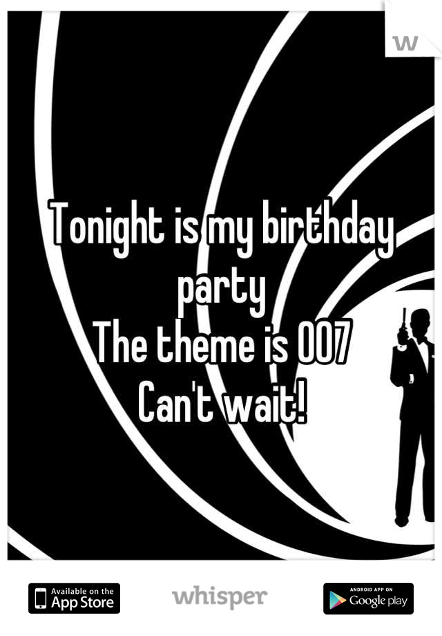 Tonight is my birthday party The theme is 007 Can't wait!