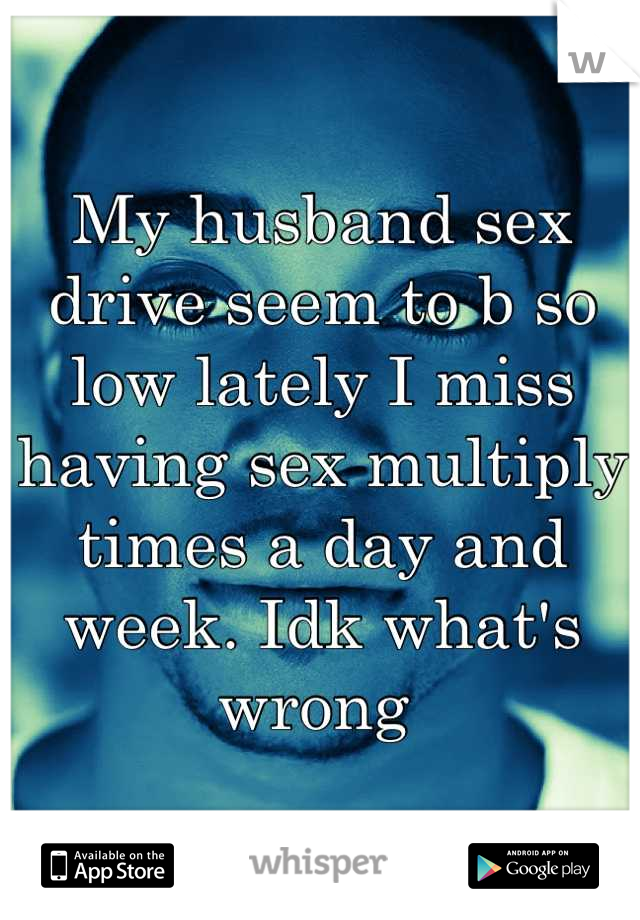 My husband sex drive seem to b so low lately I miss having sex multiply times a day and week. Idk what's wrong