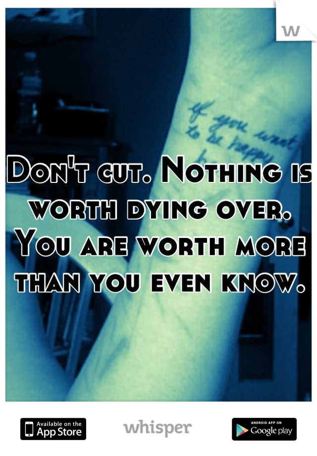 Don't cut. Nothing is worth dying over. You are worth more than you even know.