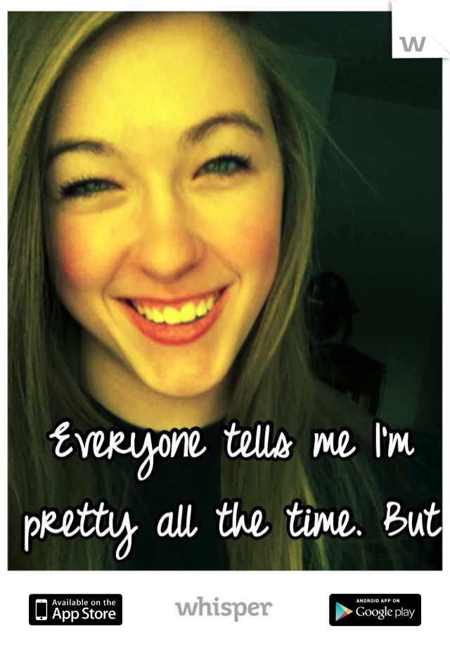 Everyone tells me I'm pretty all the time. But I don't feel it. Ever.