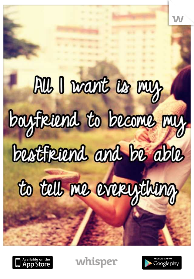 All I want is my boyfriend to become my bestfriend and be able to tell me everything
