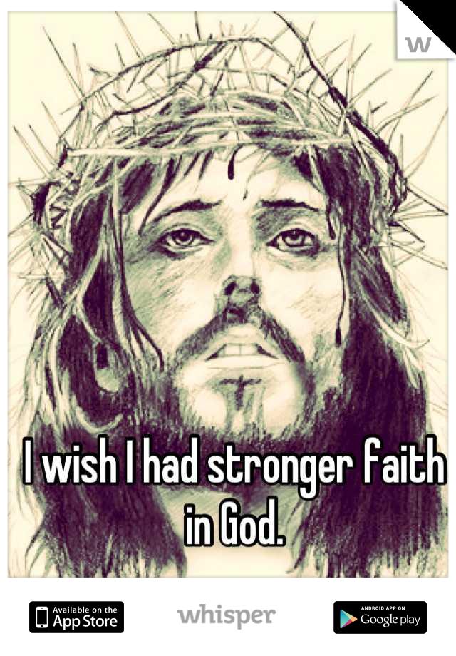 I wish I had stronger faith in God.