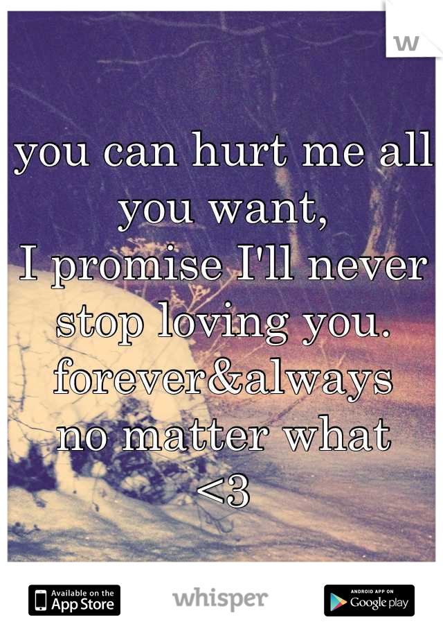 you can hurt me all you want, I promise I'll never stop loving you. forever&always no matter what <3